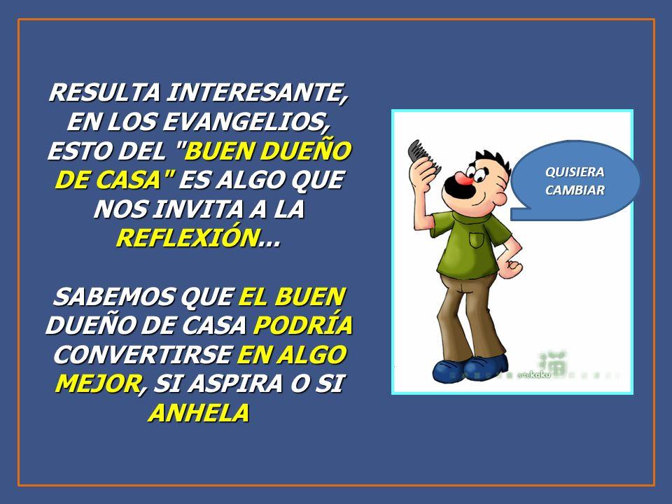 RESULTA INTERESANTE, EN LOS EVANGELIOS, ESTO DEL BUEN DUEÑO DE CASA ES ALGO QUE NOS INVITA A LA REFLEXIÓN...