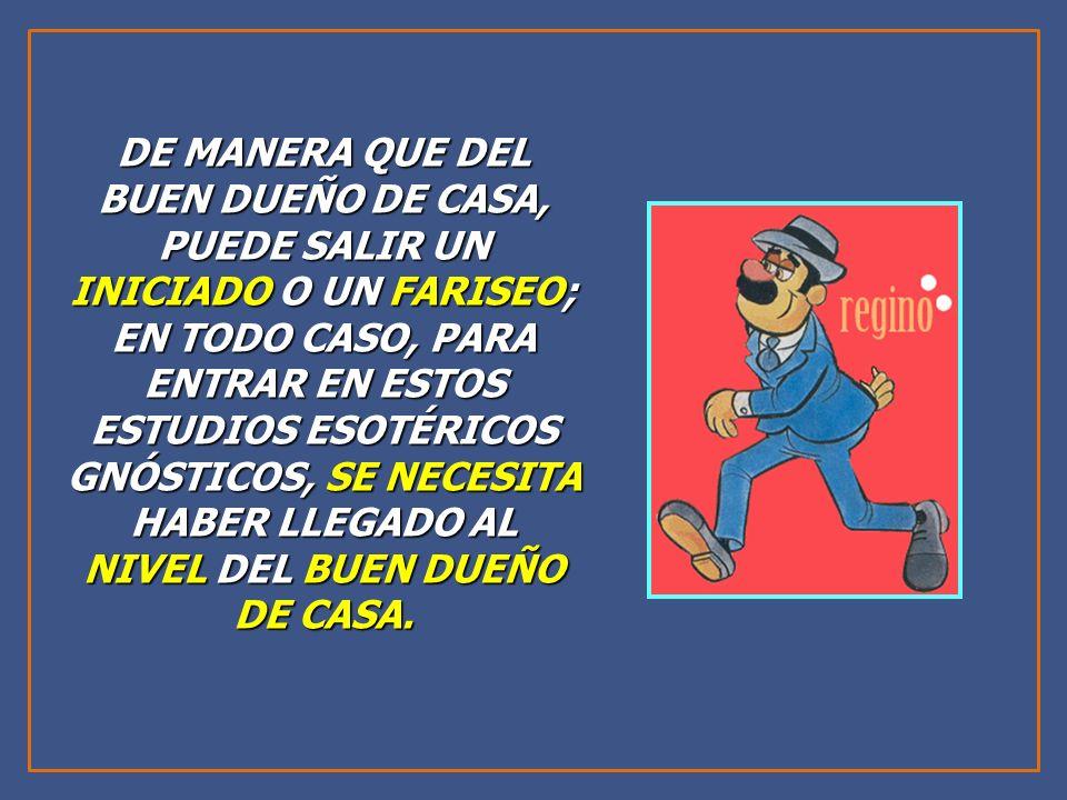 DE MANERA QUE DEL BUEN DUEÑO DE CASA, PUEDE SALIR UN INICIADO O UN FARISEO; EN TODO CASO, PARA ENTRAR EN ESTOS ESTUDIOS ESOTÉRICOS GNÓSTICOS, SE NECESITA HABER LLEGADO AL NIVEL DEL BUEN DUEÑO DE CASA.