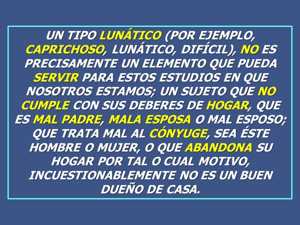 UN TIPO LUNÁTICO (POR EJEMPLO, CAPRICHOSO, LUNÁTICO, DIFÍCIL), NO ES PRECISAMENTE UN ELEMENTO QUE PUEDA SERVIR PARA ESTOS ESTUDIOS EN QUE NOSOTROS ESTAMOS; UN SUJETO QUE NO CUMPLE CON SUS DEBERES DE HOGAR, QUE ES MAL PADRE, MALA ESPOSA O MAL ESPOSO; QUE TRATA MAL AL CÓNYUGE, SEA ÉSTE HOMBRE O MUJER, O QUE ABANDONA SU HOGAR POR TAL O CUAL MOTIVO, INCUESTIONABLEMENTE NO ES UN BUEN DUEÑO DE CASA.