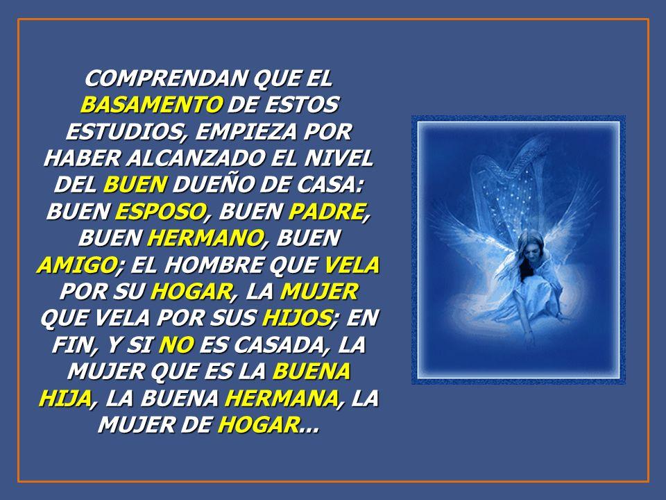 COMPRENDAN QUE EL BASAMENTO DE ESTOS ESTUDIOS, EMPIEZA POR HABER ALCANZADO EL NIVEL DEL BUEN DUEÑO DE CASA: BUEN ESPOSO, BUEN PADRE, BUEN HERMANO, BUEN AMIGO; EL HOMBRE QUE VELA POR SU HOGAR, LA MUJER QUE VELA POR SUS HIJOS; EN FIN, Y SI NO ES CASADA, LA MUJER QUE ES LA BUENA HIJA, LA BUENA HERMANA, LA MUJER DE HOGAR...