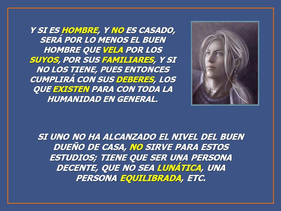 Y SI ES HOMBRE, Y NO ES CASADO, SERÁ POR LO MENOS EL BUEN HOMBRE QUE VELA POR LOS SUYOS, POR SUS FAMILIARES, Y SI NO LOS TIENE, PUES ENTONCES CUMPLIRÁ CON SUS DEBERES, LOS QUE EXISTEN PARA CON TODA LA HUMANIDAD EN GENERAL.