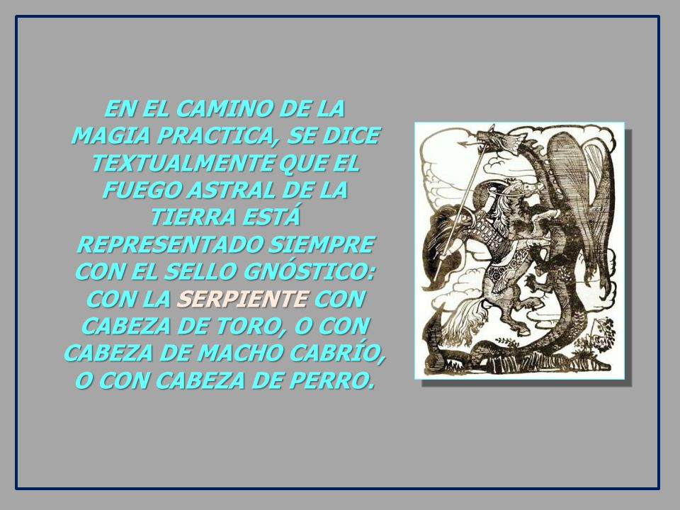 EN EL CAMINO DE LA MAGIA PRACTICA, SE DICE TEXTUALMENTE QUE EL FUEGO ASTRAL DE LA TIERRA ESTÁ REPRESENTADO SIEMPRE CON EL SELLO GNÓSTICO: CON LA SERPIENTE CON CABEZA DE TORO, O CON CABEZA DE MACHO CABRÍO, O CON CABEZA DE PERRO.