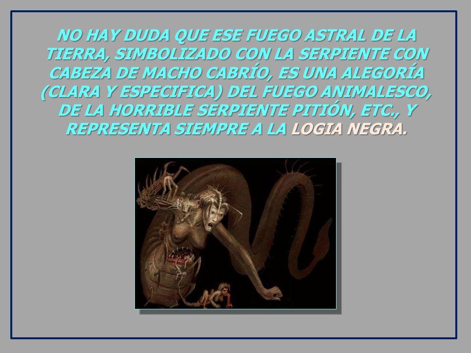 NO HAY DUDA QUE ESE FUEGO ASTRAL DE LA TIERRA, SIMBOLIZADO CON LA SERPIENTE CON CABEZA DE MACHO CABRÍO, ES UNA ALEGORÍA (CLARA Y ESPECIFICA) DEL FUEGO ANIMALESCO, DE LA HORRIBLE SERPIENTE PITIÓN, ETC., Y REPRESENTA SIEMPRE A LA LOGIA NEGRA.