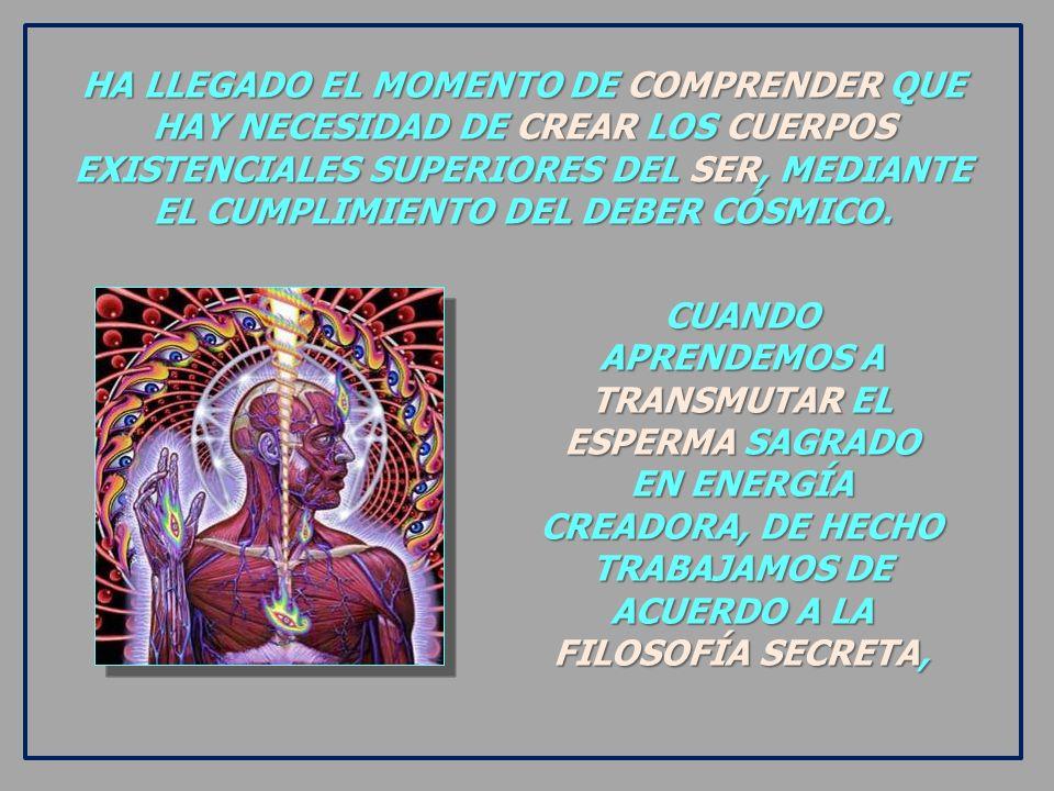 HA LLEGADO EL MOMENTO DE COMPRENDER QUE HAY NECESIDAD DE CREAR LOS CUERPOS EXISTENCIALES SUPERIORES DEL SER, MEDIANTE EL CUMPLIMIENTO DEL DEBER CÓSMICO.