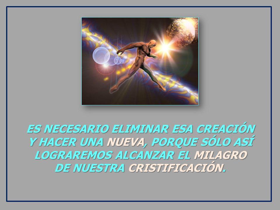 ES NECESARIO ELIMINAR ESA CREACIÓN Y HACER UNA NUEVA, PORQUE SÓLO ASÍ LOGRAREMOS ALCANZAR EL MILAGRO DE NUESTRA CRISTIFICACIÓN.