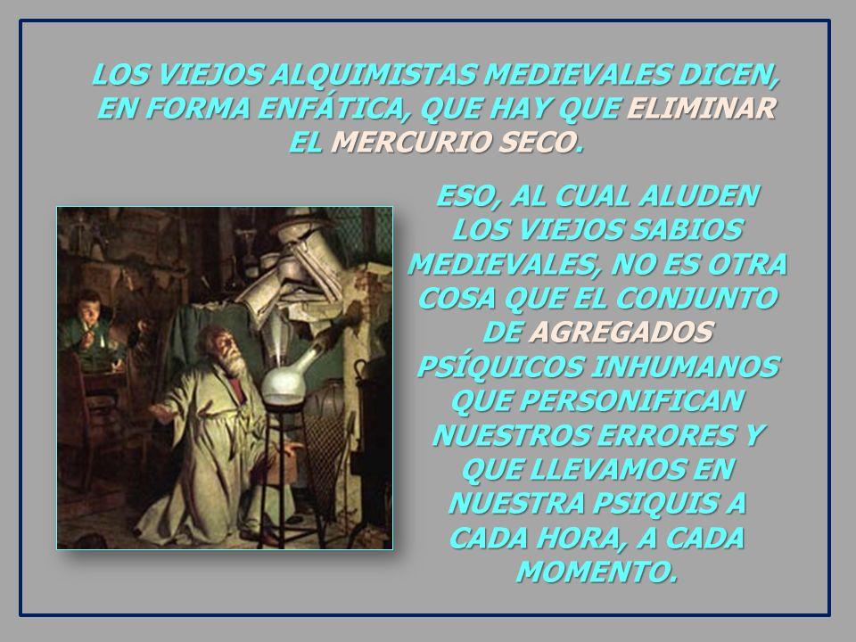 LOS VIEJOS ALQUIMISTAS MEDIEVALES DICEN, EN FORMA ENFÁTICA, QUE HAY QUE ELIMINAR EL MERCURIO SECO.