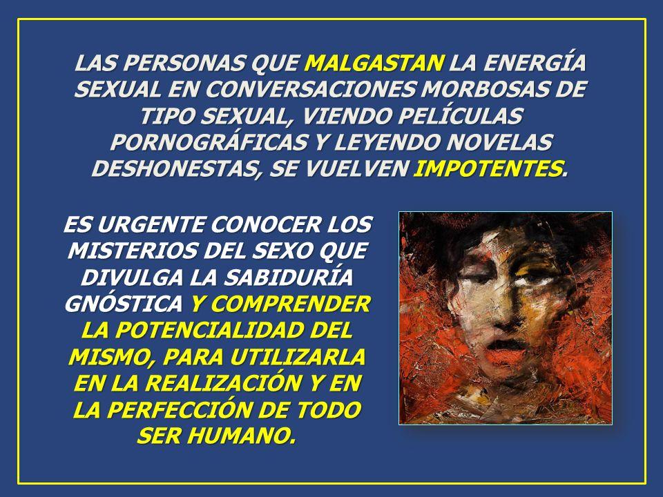 LAS PERSONAS QUE MALGASTAN LA ENERGÍA SEXUAL EN CONVERSACIONES MORBOSAS DE TIPO SEXUAL, VIENDO PELÍCULAS PORNOGRÁFICAS Y LEYENDO NOVELAS DESHONESTAS, SE VUELVEN IMPOTENTES.