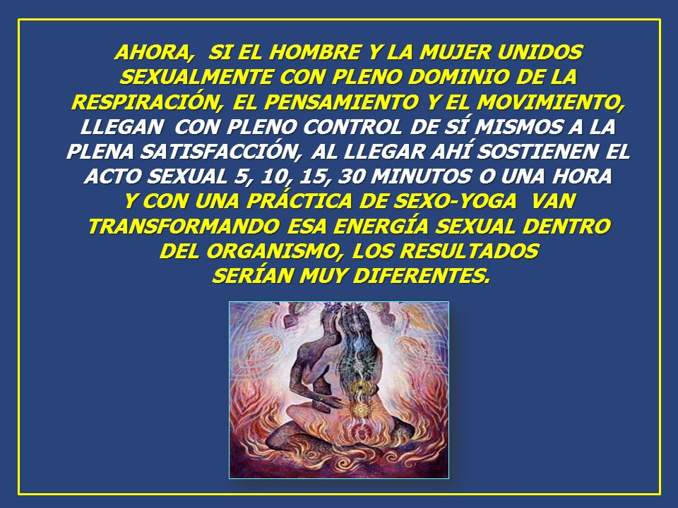 AHORA, SI EL HOMBRE Y LA MUJER UNIDOS SEXUALMENTE CON PLENO DOMINIO DE LA RESPIRACIÓN, EL PENSAMIENTO Y EL MOVIMIENTO, LLEGAN CON PLENO CONTROL DE SÍ MISMOS A LA PLENA SATISFACCIÓN, AL LLEGAR AHÍ SOSTIENEN EL ACTO SEXUAL 5, 10, 15, 30 MINUTOS O UNA HORA