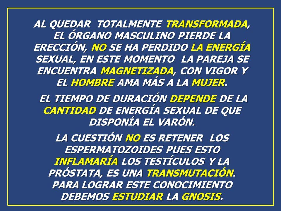 AL QUEDAR TOTALMENTE TRANSFORMADA, EL ÓRGANO MASCULINO PIERDE LA ERECCIÓN, NO SE HA PERDIDO LA ENERGÍA SEXUAL, EN ESTE MOMENTO LA PAREJA SE ENCUENTRA MAGNETIZADA, CON VIGOR Y EL HOMBRE AMA MÁS A LA MUJER.