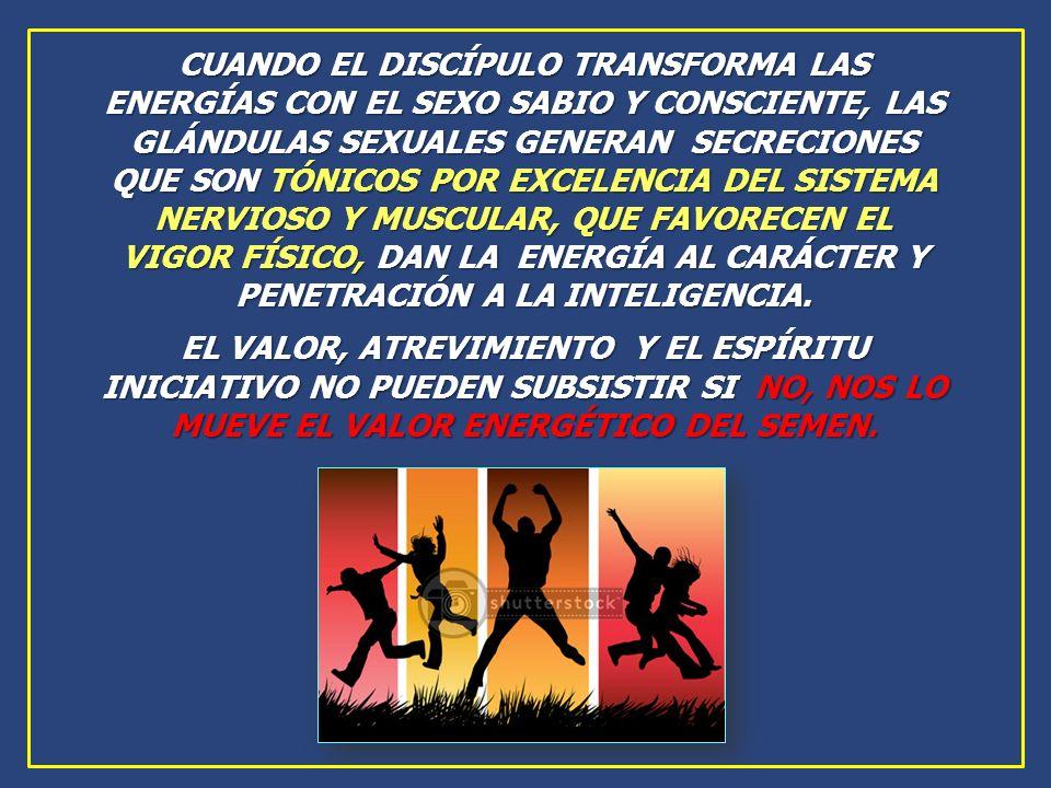 CUANDO EL DISCÍPULO TRANSFORMA LAS ENERGÍAS CON EL SEXO SABIO Y CONSCIENTE, LAS GLÁNDULAS SEXUALES GENERAN SECRECIONES QUE SON TÓNICOS POR EXCELENCIA DEL SISTEMA NERVIOSO Y MUSCULAR, QUE FAVORECEN EL VIGOR FÍSICO, DAN LA ENERGÍA AL CARÁCTER Y PENETRACIÓN A LA INTELIGENCIA.