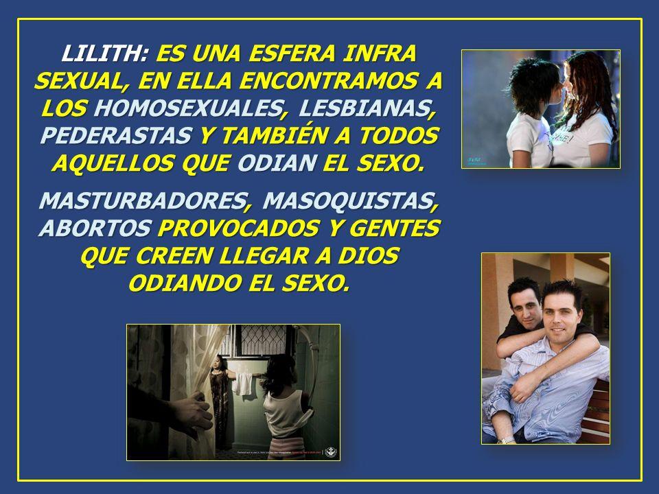 LILITH: ES UNA ESFERA INFRA SEXUAL, EN ELLA ENCONTRAMOS A LOS HOMOSEXUALES, LESBIANAS, PEDERASTAS Y TAMBIÉN A TODOS AQUELLOS QUE ODIAN EL SEXO.