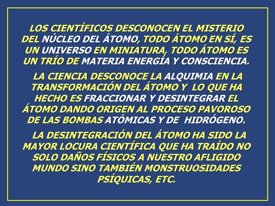 LOS CIENTÍFICOS DESCONOCEN EL MISTERIO DEL NÚCLEO DEL ÁTOMO, TODO ÁTOMO EN SÍ, ES UN UNIVERSO EN MINIATURA, TODO ÁTOMO ES UN TRÍO DE MATERIA ENERGÍA Y CONSCIENCIA.