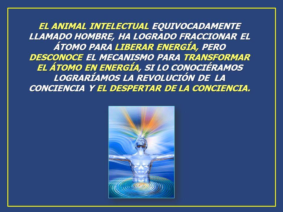 EL ANIMAL INTELECTUAL EQUIVOCADAMENTE LLAMADO HOMBRE, HA LOGRADO FRACCIONAR EL ÁTOMO PARA LIBERAR ENERGÍA, PERO DESCONOCE EL MECANISMO PARA TRANSFORMAR EL ÁTOMO EN ENERGÍA, SI LO CONOCIÉRAMOS LOGRARÍAMOS LA REVOLUCIÓN DE LA CONCIENCIA Y EL DESPERTAR DE LA CONCIENCIA.