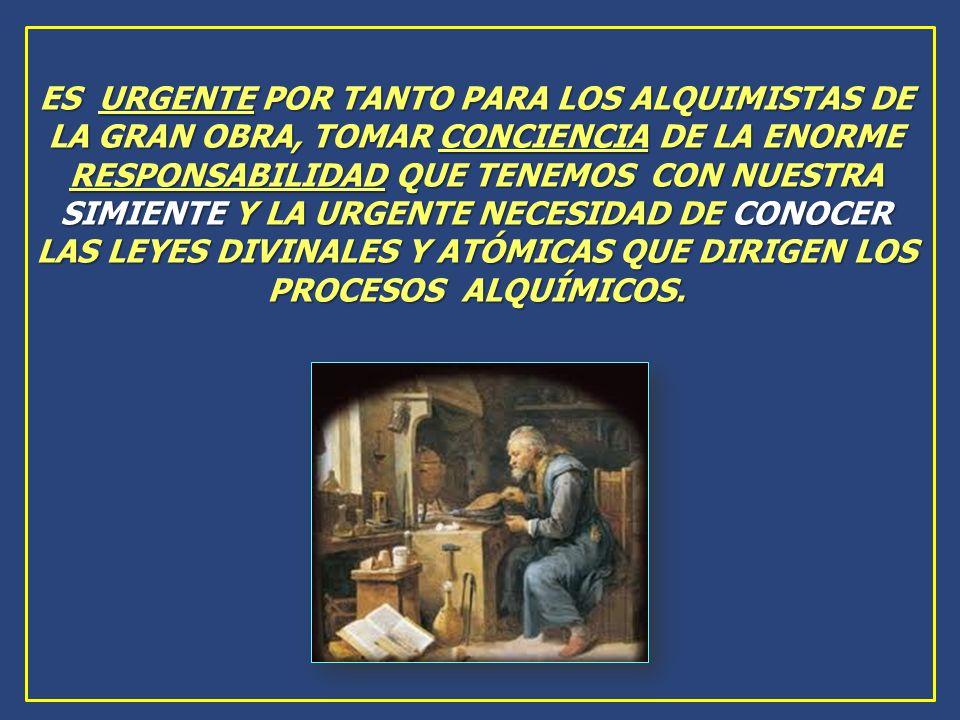 ES URGENTE POR TANTO PARA LOS ALQUIMISTAS DE LA GRAN OBRA, TOMAR CONCIENCIA DE LA ENORME RESPONSABILIDAD QUE TENEMOS CON NUESTRA SIMIENTE Y LA URGENTE NECESIDAD DE CONOCER LAS LEYES DIVINALES Y ATÓMICAS QUE DIRIGEN LOS PROCESOS ALQUÍMICOS.