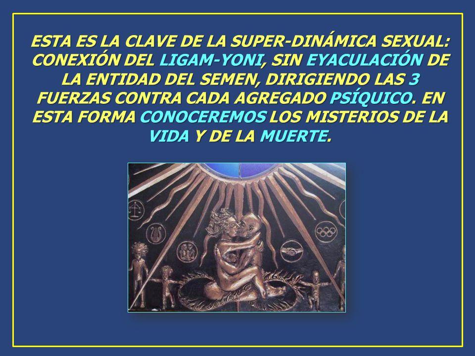 ESTA ES LA CLAVE DE LA SUPER-DINÁMICA SEXUAL: CONEXIÓN DEL LIGAM-YONI, SIN EYACULACIÓN DE LA ENTIDAD DEL SEMEN, DIRIGIENDO LAS 3 FUERZAS CONTRA CADA AGREGADO PSÍQUICO.