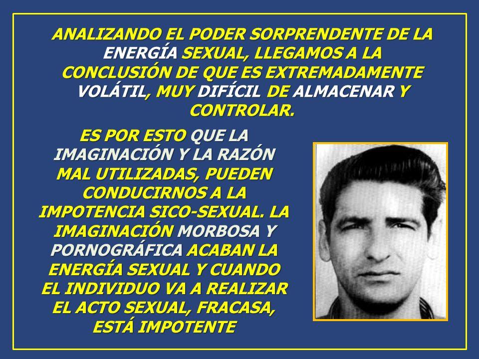 ANALIZANDO EL PODER SORPRENDENTE DE LA ENERGÍA SEXUAL, LLEGAMOS A LA CONCLUSIÓN DE QUE ES EXTREMADAMENTE VOLÁTIL, MUY DIFÍCIL DE ALMACENAR Y CONTROLAR.