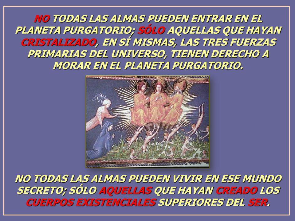NO TODAS LAS ALMAS PUEDEN ENTRAR EN EL PLANETA PURGATORIO; SÓLO AQUELLAS QUE HAYAN CRISTALIZADO, EN SÍ MISMAS, LAS TRES FUERZAS PRIMARIAS DEL UNIVERSO, TIENEN DERECHO A MORAR EN EL PLANETA PURGATORIO.