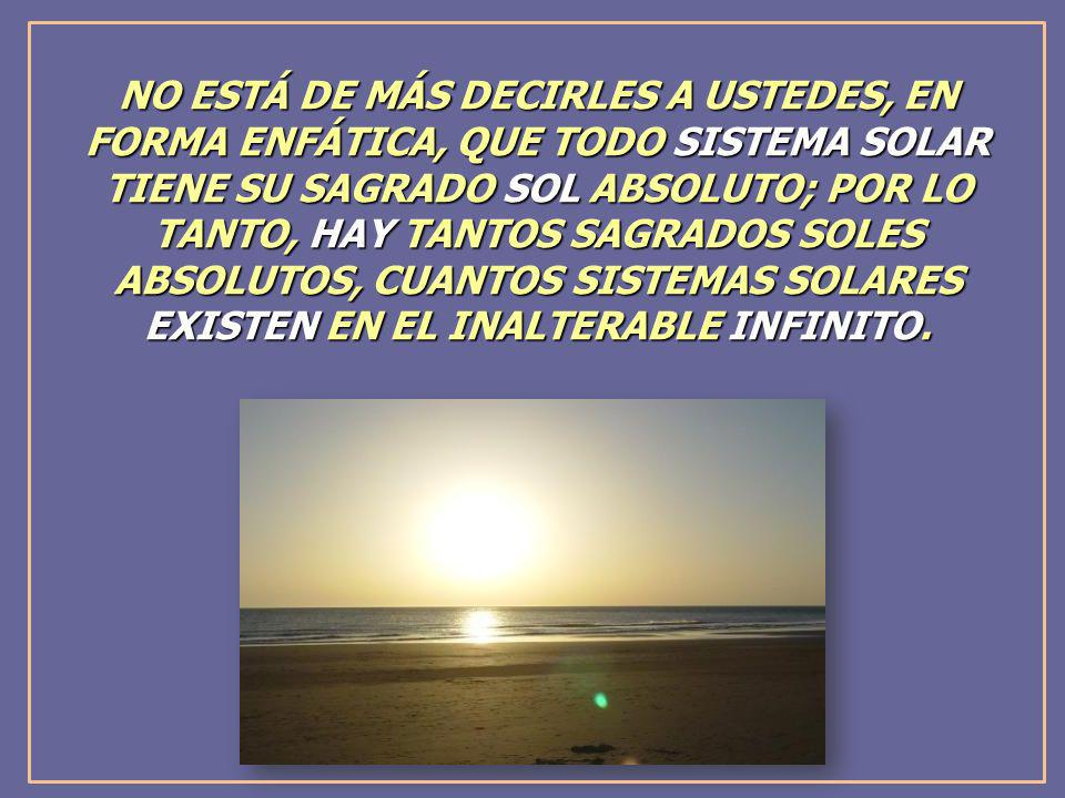 NO ESTÁ DE MÁS DECIRLES A USTEDES, EN FORMA ENFÁTICA, QUE TODO SISTEMA SOLAR TIENE SU SAGRADO SOL ABSOLUTO; POR LO TANTO, HAY TANTOS SAGRADOS SOLES ABSOLUTOS, CUANTOS SISTEMAS SOLARES EXISTEN EN EL INALTERABLE INFINITO.