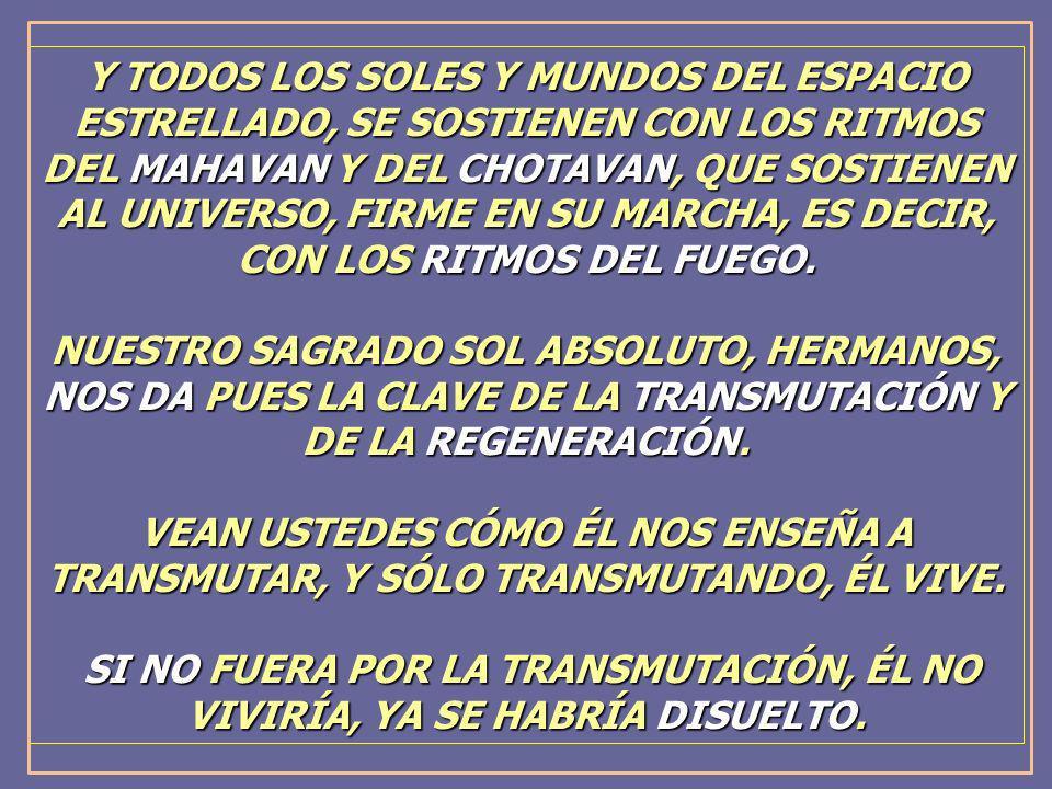 Y TODOS LOS SOLES Y MUNDOS DEL ESPACIO ESTRELLADO, SE SOSTIENEN CON LOS RITMOS DEL MAHAVAN Y DEL CHOTAVAN, QUE SOSTIENEN AL UNIVERSO, FIRME EN SU MARCHA, ES DECIR, CON LOS RITMOS DEL FUEGO.