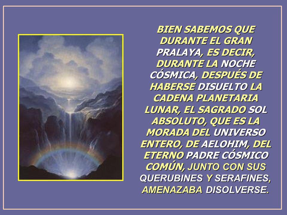 BIEN SABEMOS QUE DURANTE EL GRAN PRALAYA, ES DECIR, DURANTE LA NOCHE CÓSMICA, DESPUÉS DE HABERSE DISUELTO LA CADENA PLANETARIA LUNAR, EL SAGRADO SOL ABSOLUTO, QUE ES LA MORADA DEL UNIVERSO ENTERO, DE AELOHIM, DEL ETERNO PADRE CÓSMICO COMÚN, JUNTO CON SUS QUERUBINES Y SERAFINES, AMENAZABA DISOLVERSE.