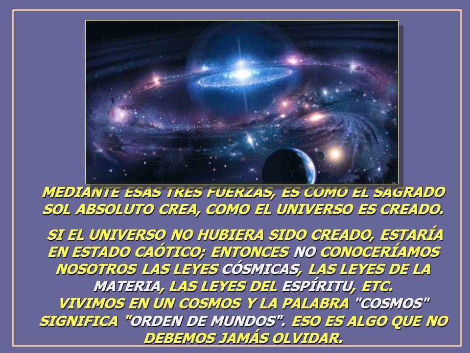 MEDIANTE ESAS TRES FUERZAS, ES COMO EL SAGRADO SOL ABSOLUTO CREA, COMO EL UNIVERSO ES CREADO.
