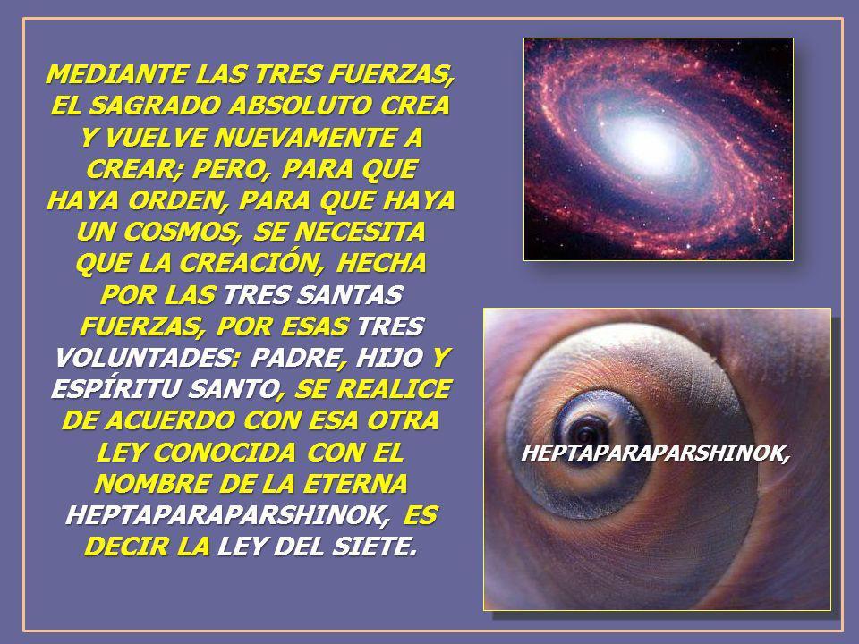 MEDIANTE LAS TRES FUERZAS, EL SAGRADO ABSOLUTO CREA Y VUELVE NUEVAMENTE A CREAR; PERO, PARA QUE HAYA ORDEN, PARA QUE HAYA UN COSMOS, SE NECESITA QUE LA CREACIÓN, HECHA POR LAS TRES SANTAS FUERZAS, POR ESAS TRES VOLUNTADES: PADRE, HIJO Y ESPÍRITU SANTO, SE REALICE DE ACUERDO CON ESA OTRA LEY CONOCIDA CON EL NOMBRE DE LA ETERNA HEPTAPARAPARSHINOK, ES DECIR LA LEY DEL SIETE.