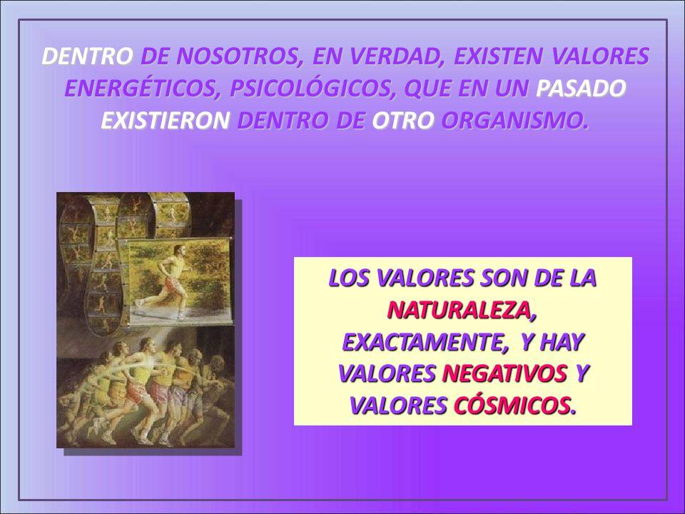 DENTRO DE NOSOTROS, EN VERDAD, EXISTEN VALORES ENERGÉTICOS, PSICOLÓGICOS, QUE EN UN PASADO EXISTIERON DENTRO DE OTRO ORGANISMO.