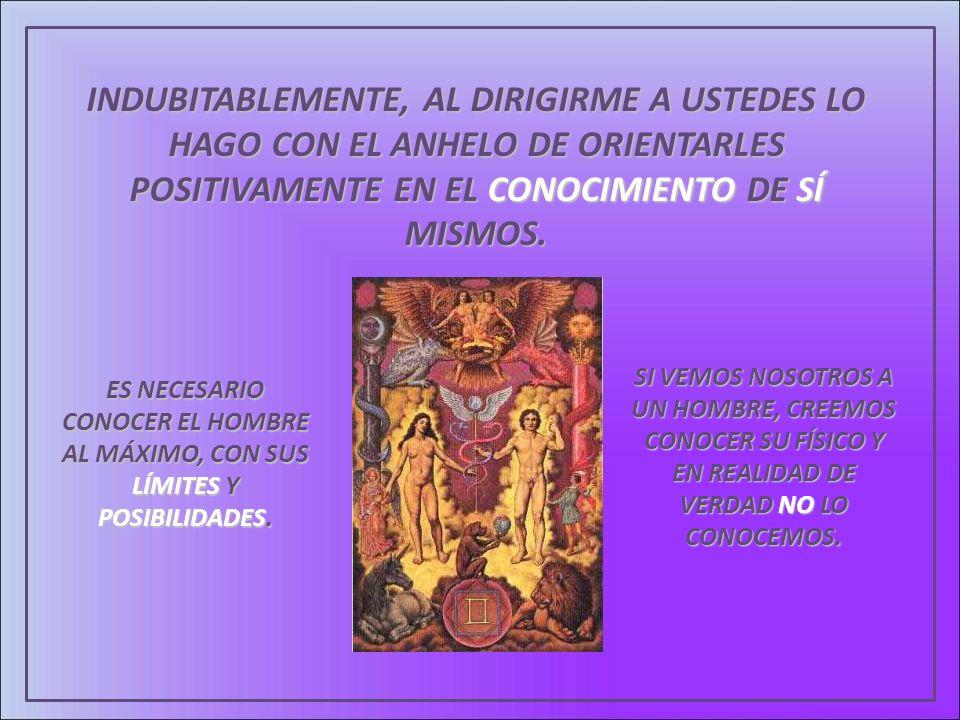 INDUBITABLEMENTE, AL DIRIGIRME A USTEDES LO HAGO CON EL ANHELO DE ORIENTARLES POSITIVAMENTE EN EL CONOCIMIENTO DE SÍ MISMOS.
