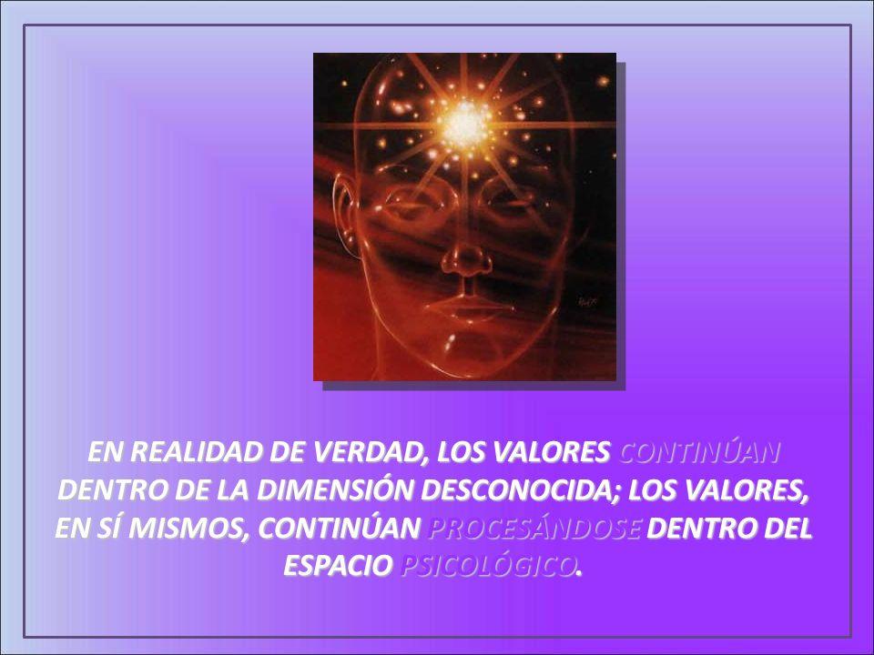EN REALIDAD DE VERDAD, LOS VALORES CONTINÚAN DENTRO DE LA DIMENSIÓN DESCONOCIDA; LOS VALORES, EN SÍ MISMOS, CONTINÚAN PROCESÁNDOSE DENTRO DEL ESPACIO PSICOLÓGICO.