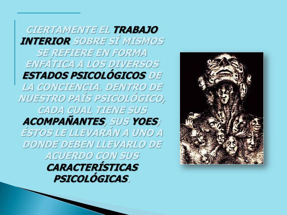 CIERTAMENTE EL TRABAJO INTERIOR SOBRE SÍ MISMOS SE REFIERE EN FORMA ENFÁTICA A LOS DIVERSOS ESTADOS PSICOLÓGICOS DE LA CONCIENCIA.