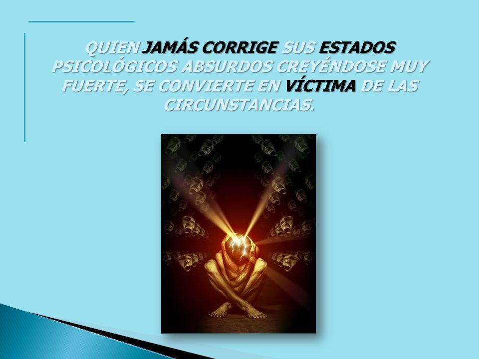 QUIEN JAMÁS CORRIGE SUS ESTADOS PSICOLÓGICOS ABSURDOS CREYÉNDOSE MUY FUERTE, SE CONVIERTE EN VÍCTIMA DE LAS CIRCUNSTANCIAS.