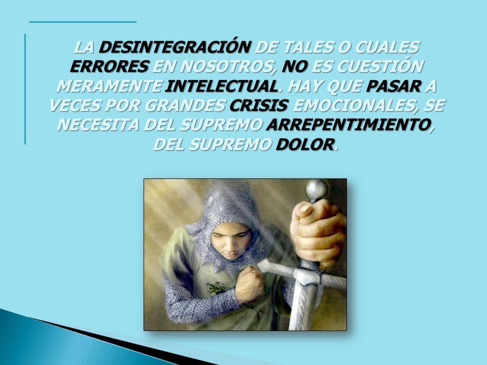 LA DESINTEGRACIÓN DE TALES O CUALES ERRORES EN NOSOTROS, NO ES CUESTIÓN MERAMENTE INTELECTUAL.