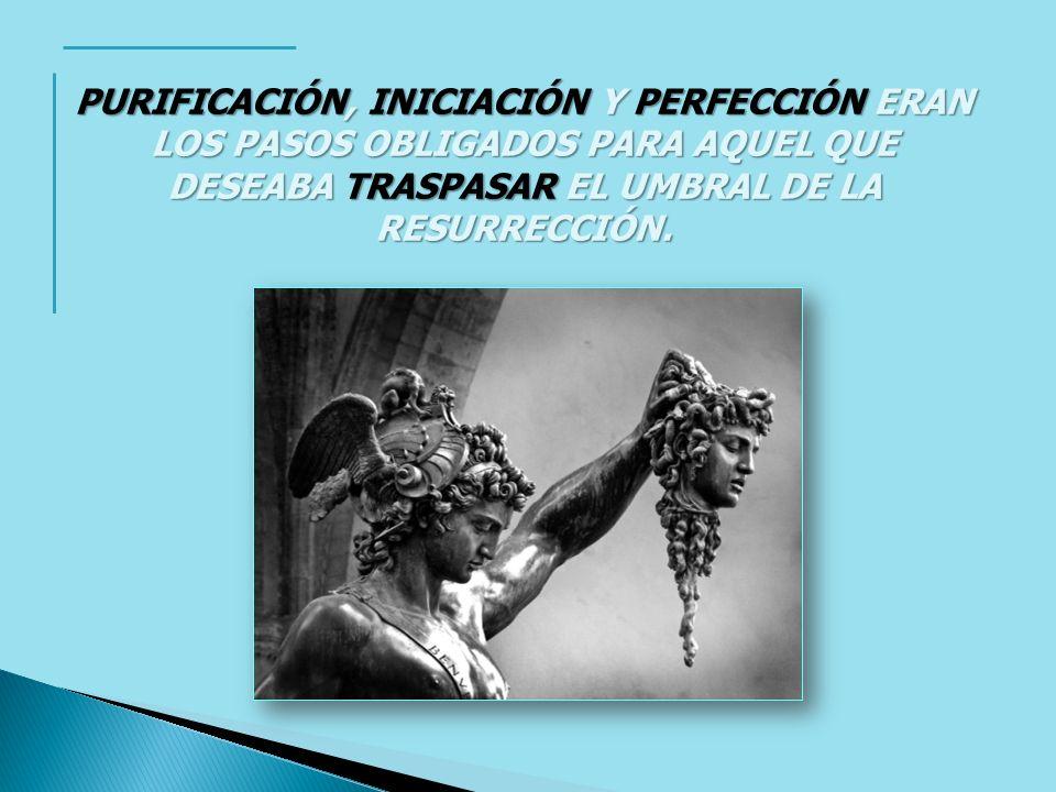 PURIFICACIÓN, INICIACIÓN Y PERFECCIÓN ERAN LOS PASOS OBLIGADOS PARA AQUEL QUE DESEABA TRASPASAR EL UMBRAL DE LA RESURRECCIÓN.