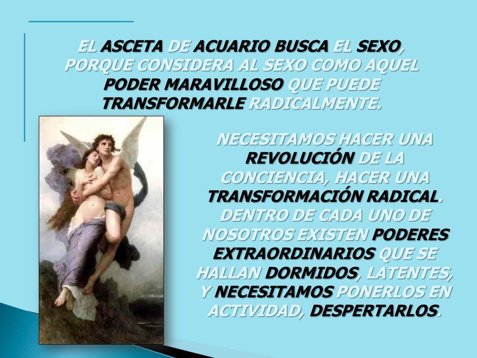 EL ASCETA DE ACUARIO BUSCA EL SEXO, PORQUE CONSIDERA AL SEXO COMO AQUEL PODER MARAVILLOSO QUE PUEDE TRANSFORMARLE RADICALMENTE.