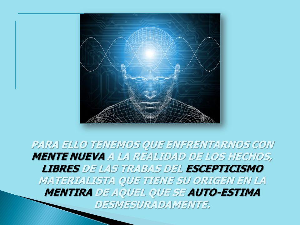 PARA ELLO TENEMOS QUE ENFRENTARNOS CON MENTE NUEVA A LA REALIDAD DE LOS HECHOS, LIBRES DE LAS TRABAS DEL ESCEPTICISMO MATERIALISTA QUE TIENE SU ORIGEN EN LA MENTIRA DE AQUEL QUE SE AUTO-ESTIMA DESMESURADAMENTE.