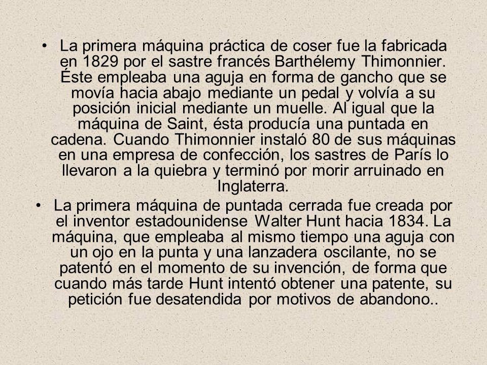 La primera máquina práctica de coser fue la fabricada en 1829 por el sastre francés Barthélemy Thimonnier. Éste empleaba una aguja en forma de gancho que se movía hacia abajo mediante un pedal y volvía a su posición inicial mediante un muelle. Al igual que la máquina de Saint, ésta producía una puntada en cadena. Cuando Thimonnier instaló 80 de sus máquinas en una empresa de confección, los sastres de París lo llevaron a la quiebra y terminó por morir arruinado en Inglaterra.