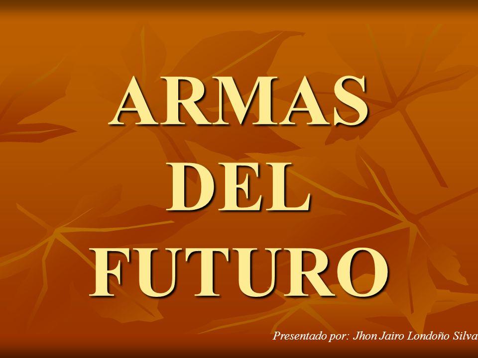 ARMAS DEL FUTURO Presentado por: Jhon Jairo Londoño Silva