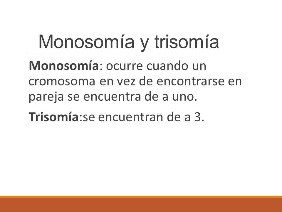 Monosomía y trisomía Monosomía: ocurre cuando un cromosoma en vez de encontrarse en pareja se encuentra de a uno.