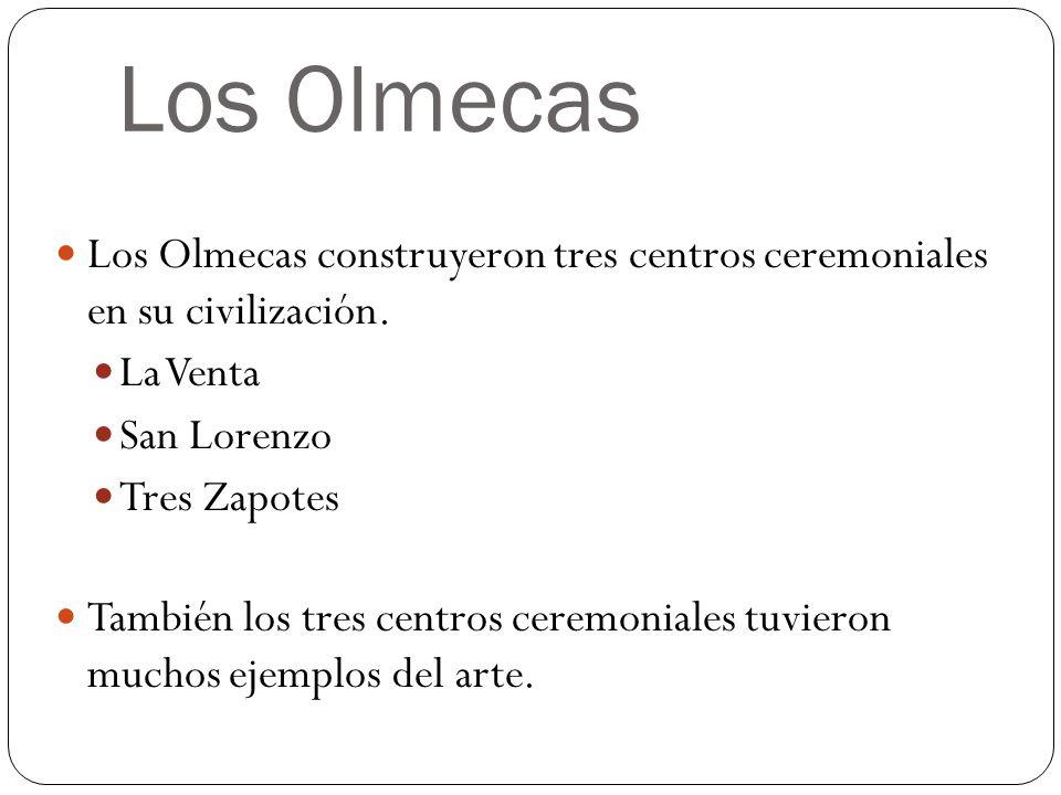 Los Olmecas Los Olmecas construyeron tres centros ceremoniales en su civilización. La Venta. San Lorenzo.