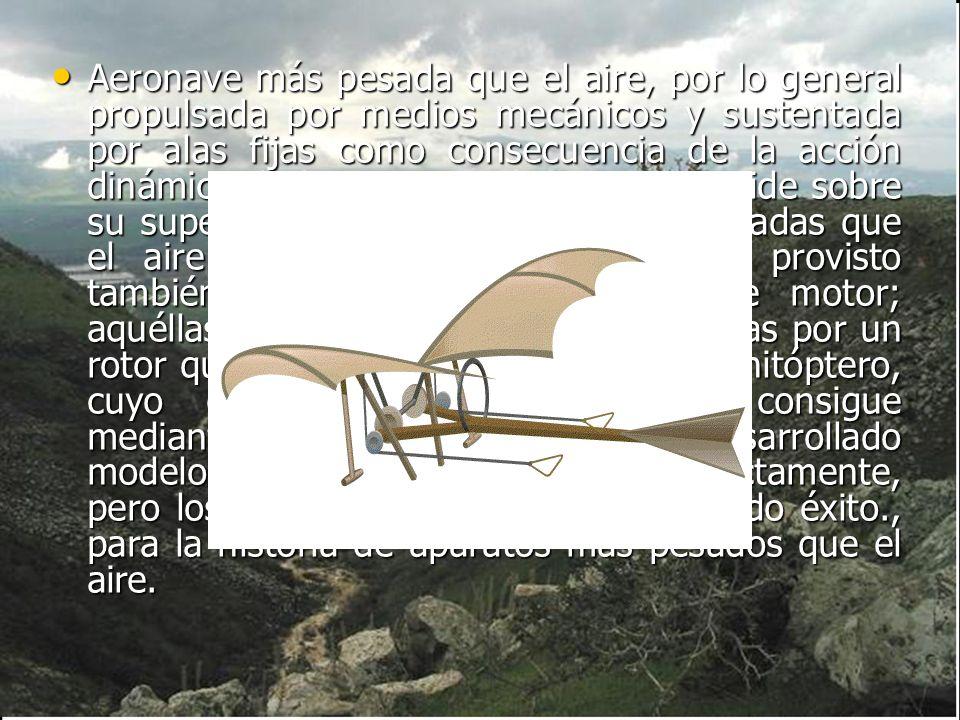 Aeronave más pesada que el aire, por lo general propulsada por medios mecánicos y sustentada por alas fijas como consecuencia de la acción dinámica de la corriente de aire que incide sobre su superficie.