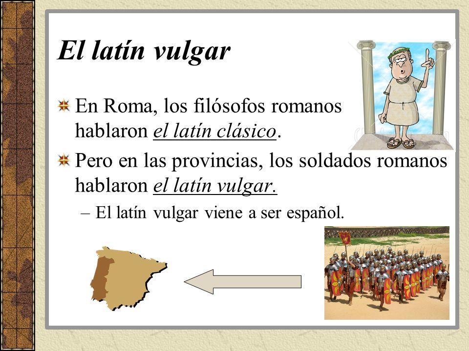 El latín vulgar En Roma, los filósofos romanos hablaron el latín clásico. Pero en las provincias, los soldados romanos hablaron el latín vulgar.