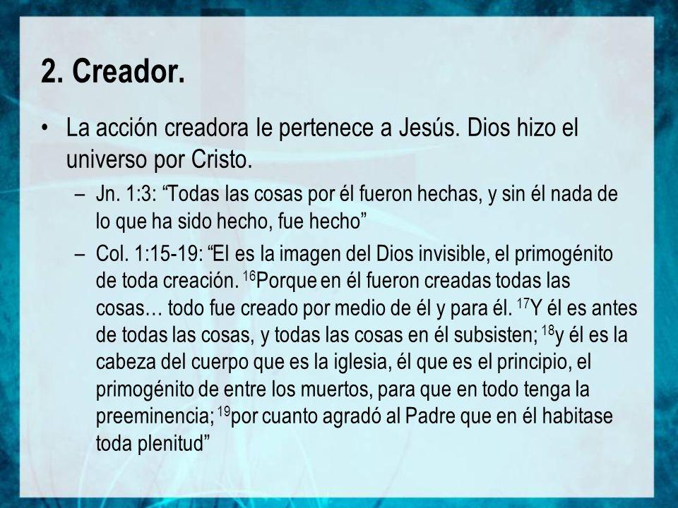 2. Creador. La acción creadora le pertenece a Jesús. Dios hizo el universo por Cristo.