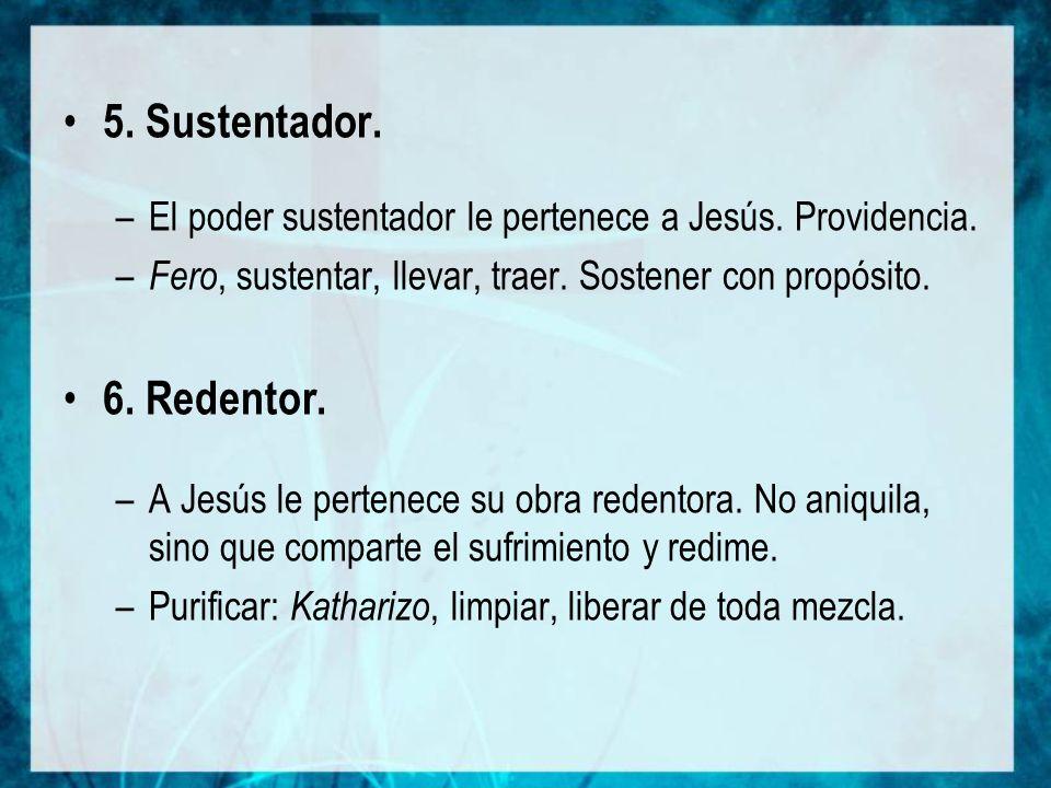 5. Sustentador. El poder sustentador le pertenece a Jesús. Providencia. Fero, sustentar, llevar, traer. Sostener con propósito.