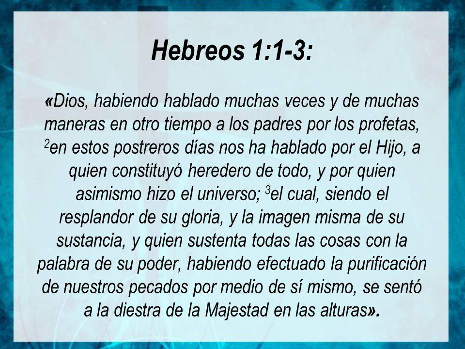Hebreos 1:1-3: «Dios, habiendo hablado muchas veces y de muchas maneras en otro tiempo a los padres por los profetas, 2en estos postreros días nos ha hablado por el Hijo, a quien constituyó heredero de todo, y por quien asimismo hizo el universo; 3el cual, siendo el resplandor de su gloria, y la imagen misma de su sustancia, y quien sustenta todas las cosas con la palabra de su poder, habiendo efectuado la purificación de nuestros pecados por medio de sí mismo, se sentó a la diestra de la Majestad en las alturas».