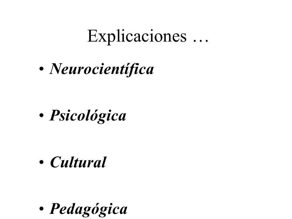 Explicaciones … Neurocientífica Psicológica Cultural Pedagógica