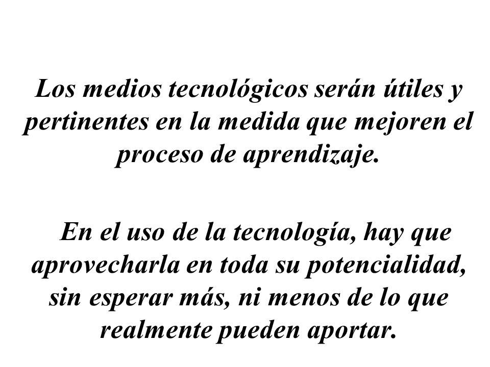 Los medios tecnológicos serán útiles y pertinentes en la medida que mejoren el proceso de aprendizaje.