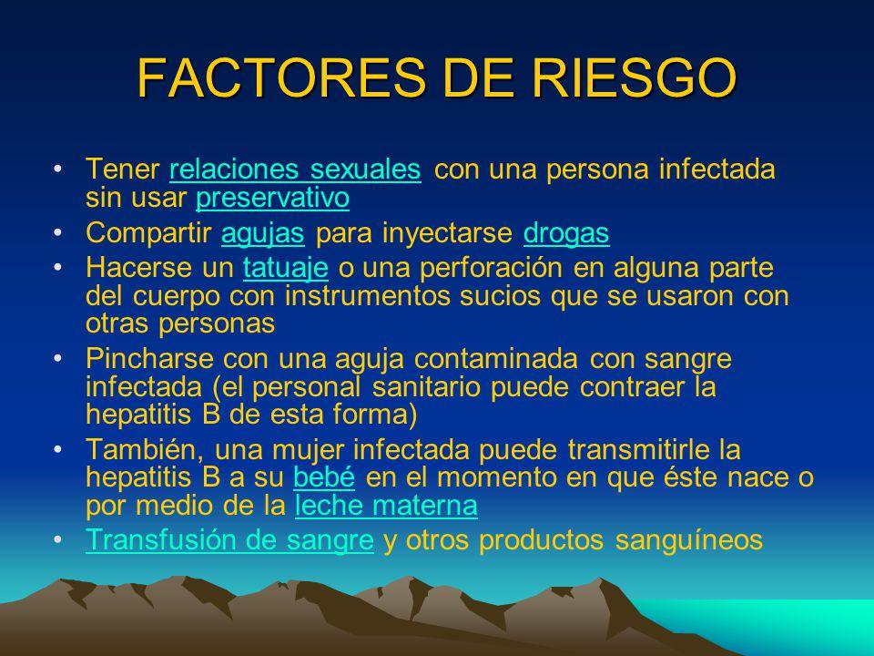FACTORES DE RIESGO Tener relaciones sexuales con una persona infectada sin usar preservativo. Compartir agujas para inyectarse drogas.