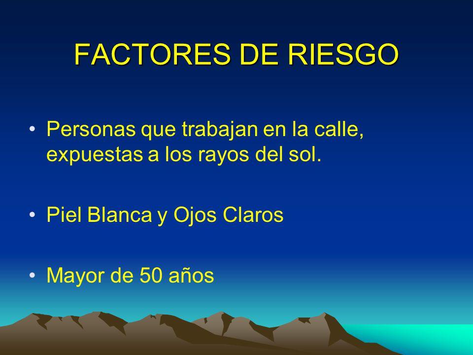 FACTORES DE RIESGO Personas que trabajan en la calle, expuestas a los rayos del sol. Piel Blanca y Ojos Claros.
