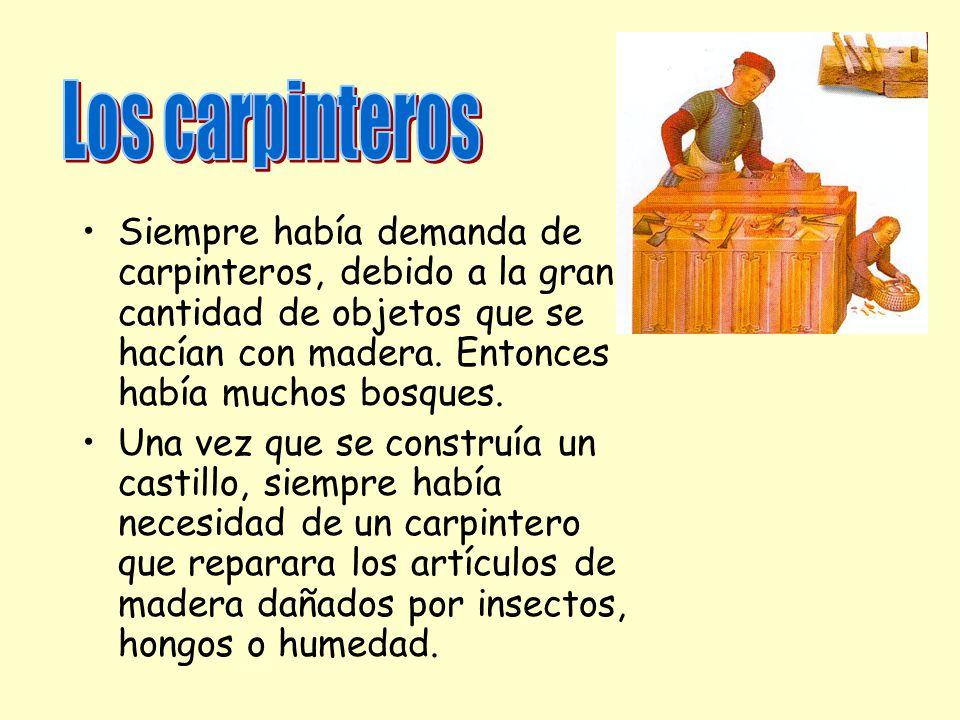 Los carpinteros Siempre había demanda de carpinteros, debido a la gran cantidad de objetos que se hacían con madera. Entonces había muchos bosques.