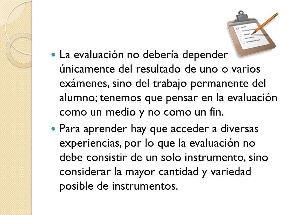 La evaluación no debería depender únicamente del resultado de uno o varios exámenes, sino del trabajo permanente del alumno; tenemos que pensar en la evaluación como un medio y no como un fin.